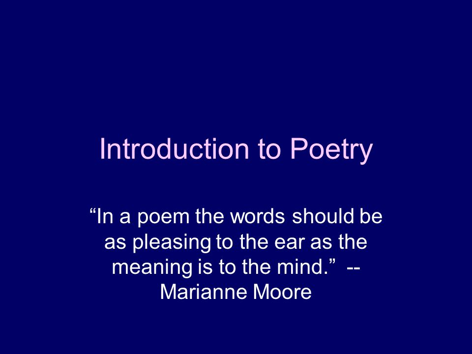 Introduction to Poetry In a poem the words should be as pleasing to the ear as the meaning is to the mind. -- Marianne Moore