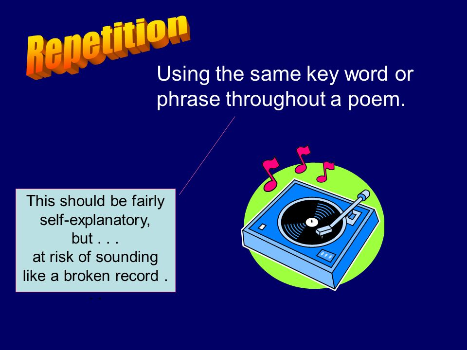 Using the same key word or phrase throughout a poem. This should be fairly self-explanatory, but... at risk of sounding like a broken record...