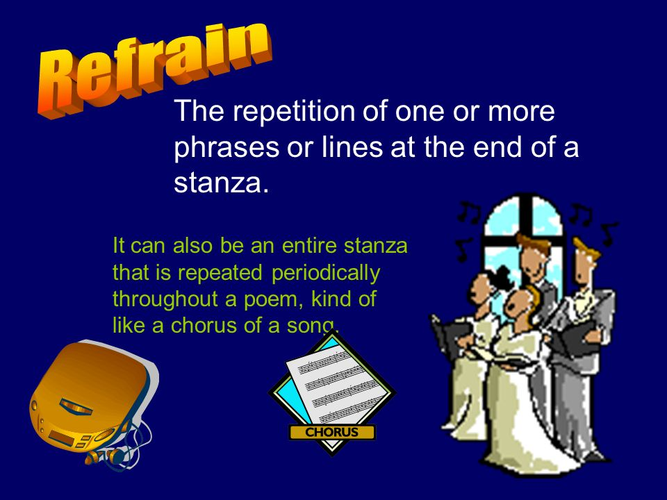 The repetition of one or more phrases or lines at the end of a stanza. It can also be an entire stanza that is repeated periodically throughout a poem