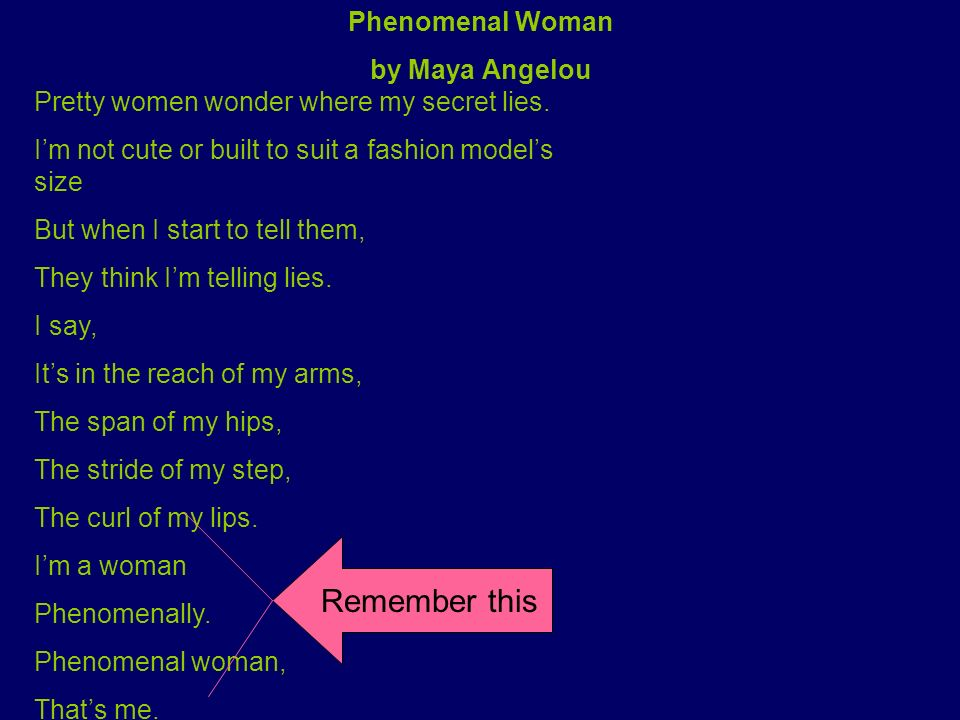 Phenomenal Woman by Maya Angelou Pretty women wonder where my secret lies. Im not cute or built to suit a fashion models size But when I start to tell