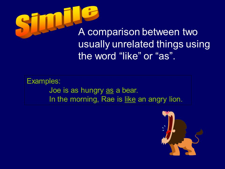 A comparison between two usually unrelated things using the word like or as. Examples: Joe is as hungry as a bear. In the morning, Rae is like an angr
