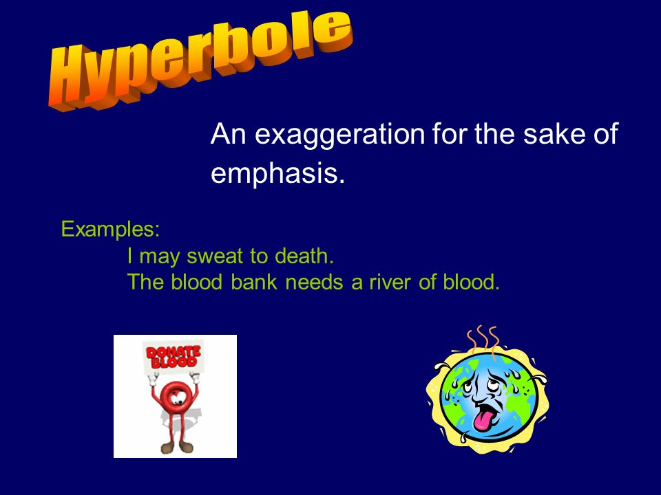 An exaggeration for the sake of emphasis. Examples: I may sweat to death. The blood bank needs a river of blood.