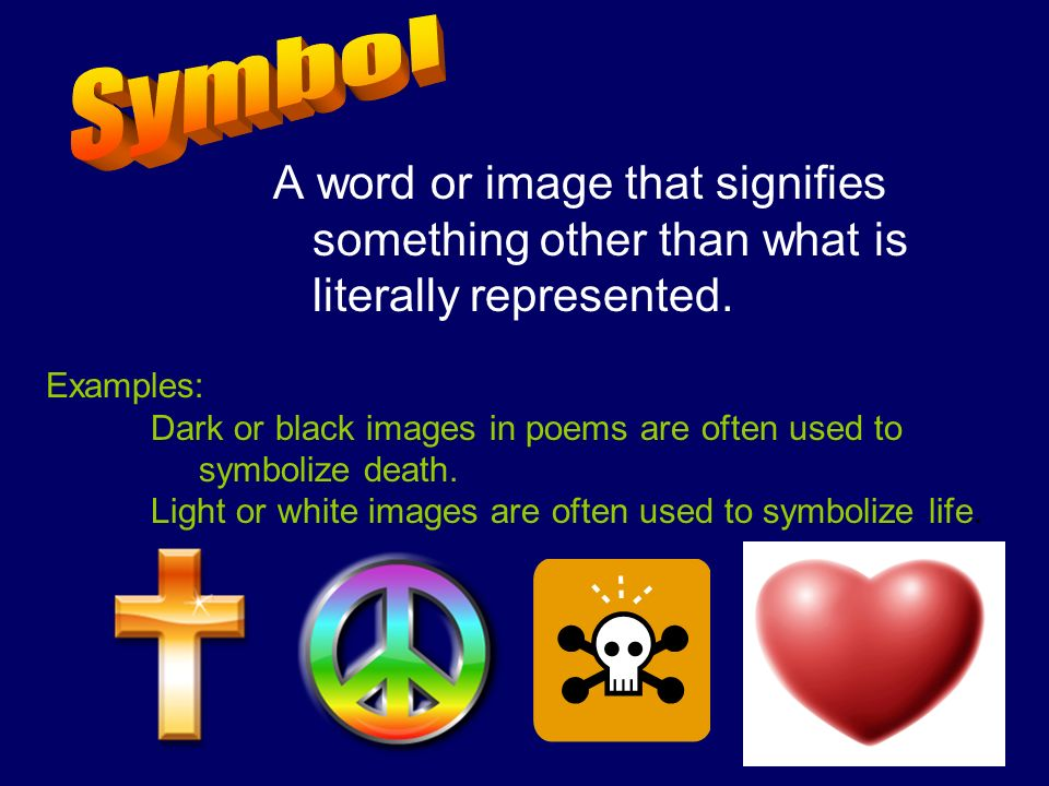 A word or image that signifies something other than what is literally represented. Examples: Dark or black images in poems are often used to symbolize