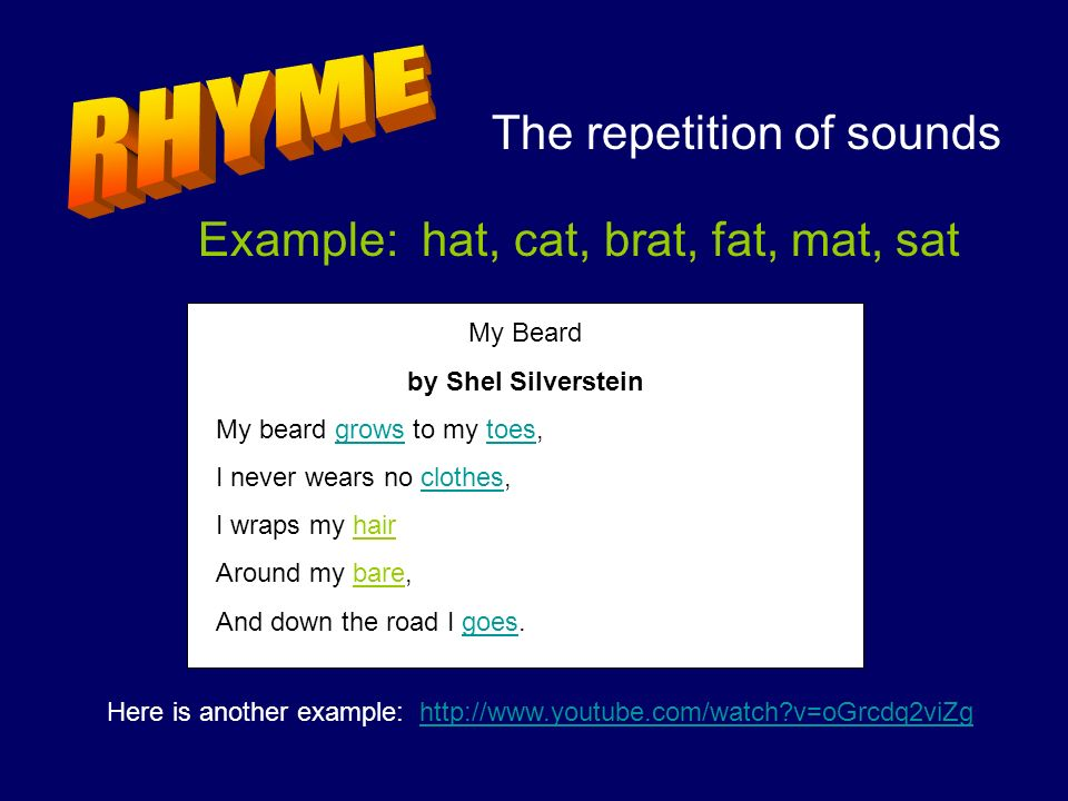 The repetition of sounds Example: hat, cat, brat, fat, mat, sat My Beard by Shel Silverstein My beard grows to my toes, I never wears no clothes, I wr
