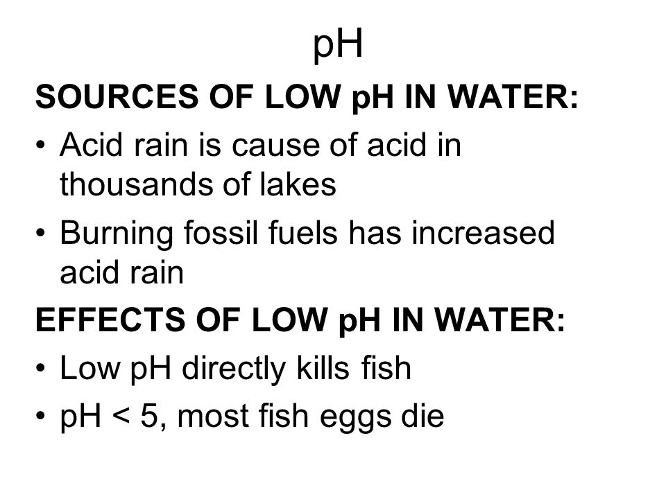 SOURCES OF LOW pH IN WATER: Acid rain is cause of acid in thousands of lakes Burning fossil fuels has increased acid rain EFFECTS OF LOW pH IN WATER: