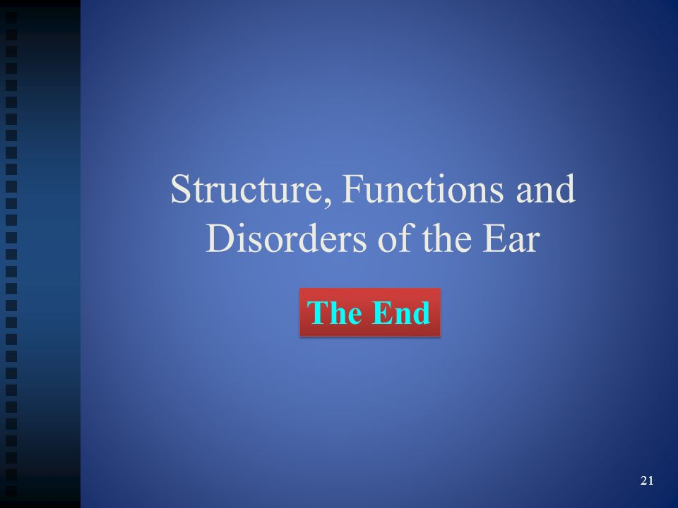 Structure, Functions and Disorders of the Ear The End 21