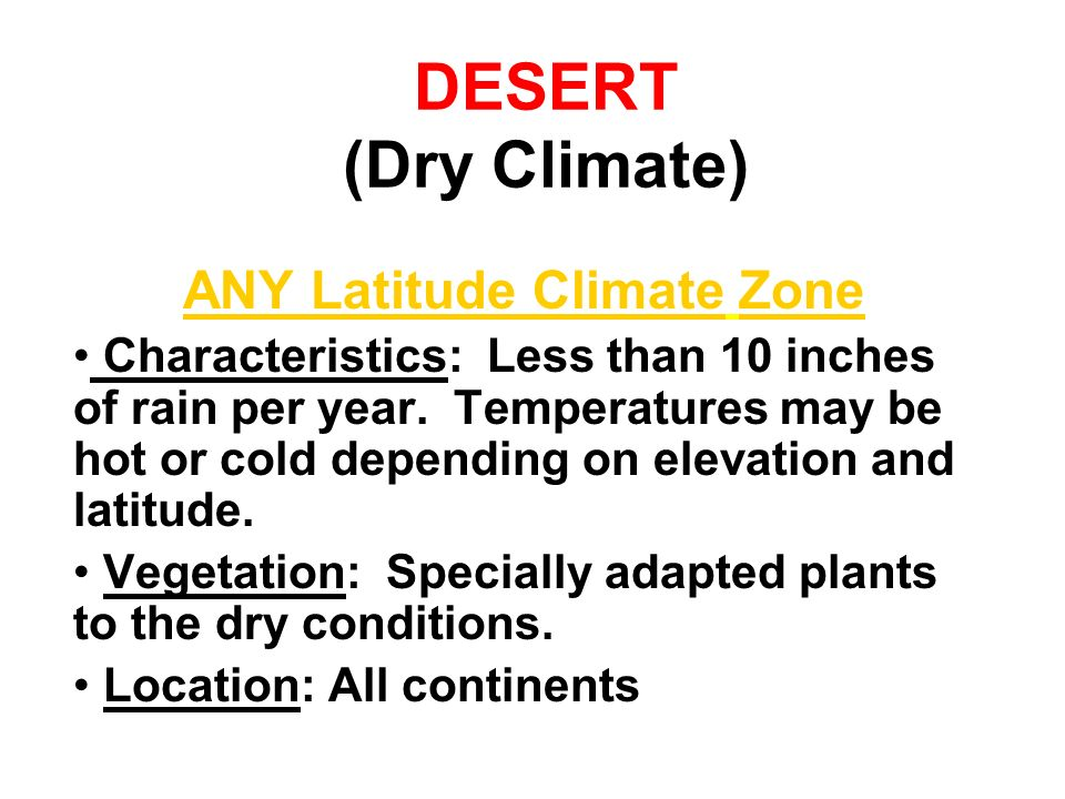 DESERT (Dry Climate) ANY Latitude Climate Zone Characteristics: Less than 10 inches of rain per year. Temperatures may be hot or cold depending on ele