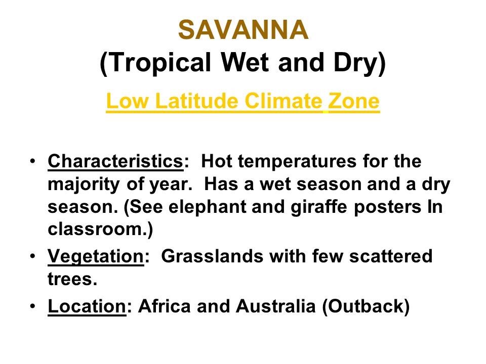 SAVANNA (Tropical Wet and Dry) Low Latitude Climate Zone Characteristics: Hot temperatures for the majority of year. Has a wet season and a dry season
