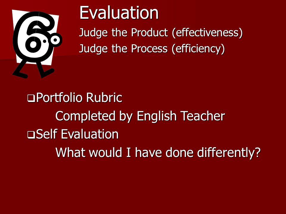 Evaluation Judge the Product (effectiveness) Judge the Process (efficiency) Portfolio Rubric Portfolio Rubric Completed by English Teacher Self Evalua