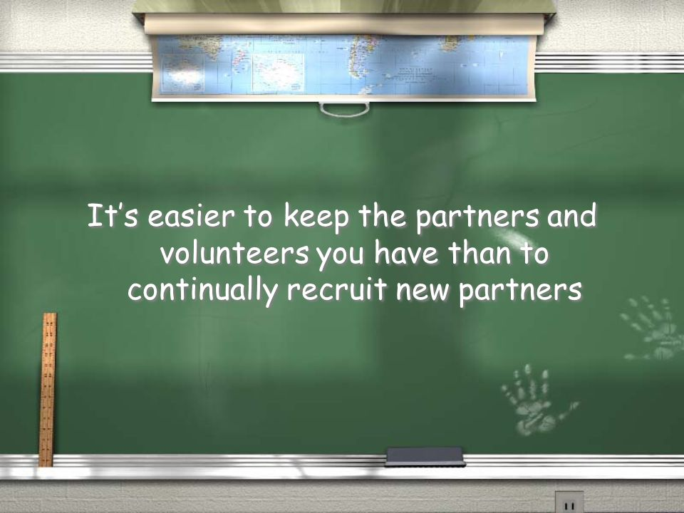 Its easier to keep the partners and volunteers you have than to continually recruit new partners