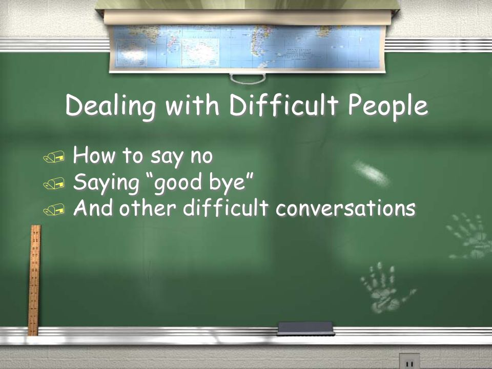 Dealing with Difficult People / How to say no / Saying good bye / And other difficult conversations / How to say no / Saying good bye / And other difficult conversations