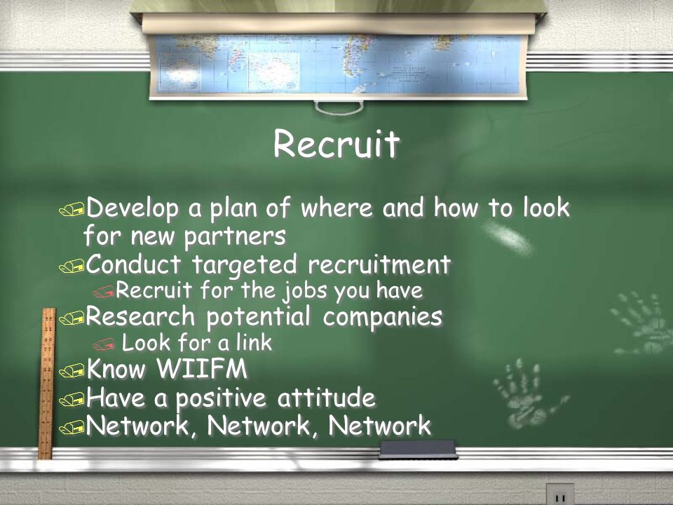 Recruit / Develop a plan of where and how to look for new partners / Conduct targeted recruitment / Recruit for the jobs you have / Research potential companies / Look for a link / Know WIIFM / Have a positive attitude / Network, Network, Network / Develop a plan of where and how to look for new partners / Conduct targeted recruitment / Recruit for the jobs you have / Research potential companies / Look for a link / Know WIIFM / Have a positive attitude / Network, Network, Network