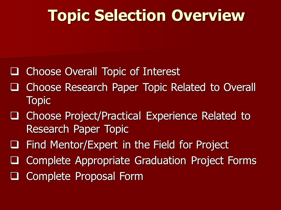 Topic Selection Overview Choose Overall Topic of Interest Choose Overall Topic of Interest Choose Research Paper Topic Related to Overall Topic Choose Research Paper Topic Related to Overall Topic Choose Project/Practical Experience Related to Research Paper Topic Choose Project/Practical Experience Related to Research Paper Topic Find Mentor/Expert in the Field for Project Find Mentor/Expert in the Field for Project Complete Appropriate Graduation Project Forms Complete Appropriate Graduation Project Forms Complete Proposal Form Complete Proposal Form