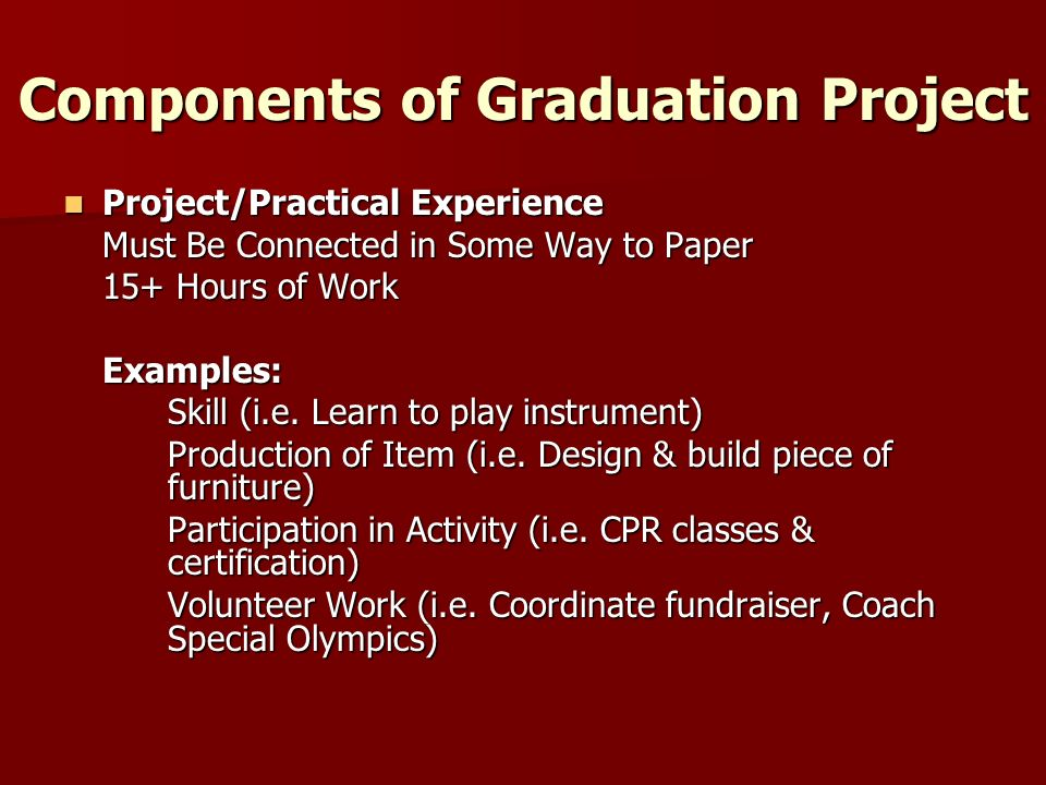 Components of Graduation Project Project/Practical Experience Project/Practical Experience Must Be Connected in Some Way to Paper 15+ Hours of Work Examples: Skill (i.e.