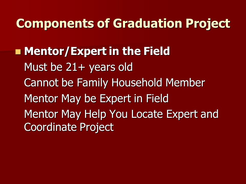 Components of Graduation Project Mentor/Expert in the Field Mentor/Expert in the Field Must be 21+ years old Cannot be Family Household Member Mentor May be Expert in Field Mentor May Help You Locate Expert and Coordinate Project