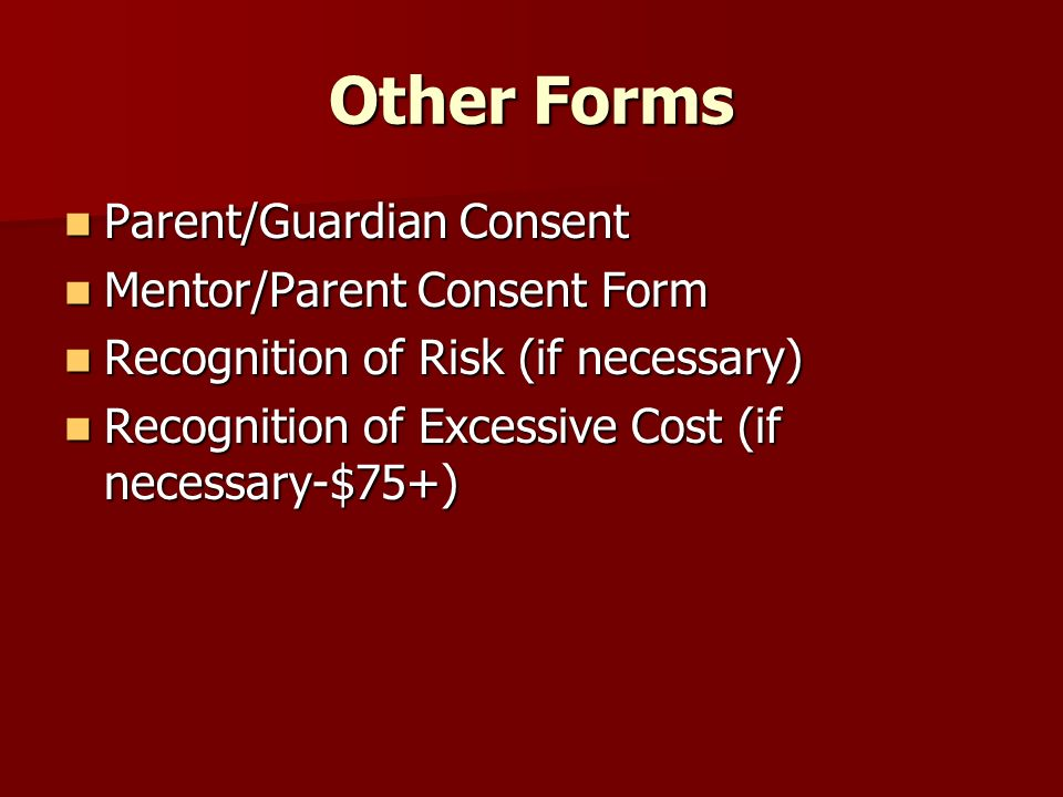 Other Forms Parent/Guardian Consent Parent/Guardian Consent Mentor/Parent Consent Form Mentor/Parent Consent Form Recognition of Risk (if necessary) Recognition of Risk (if necessary) Recognition of Excessive Cost (if necessary-$75+) Recognition of Excessive Cost (if necessary-$75+)