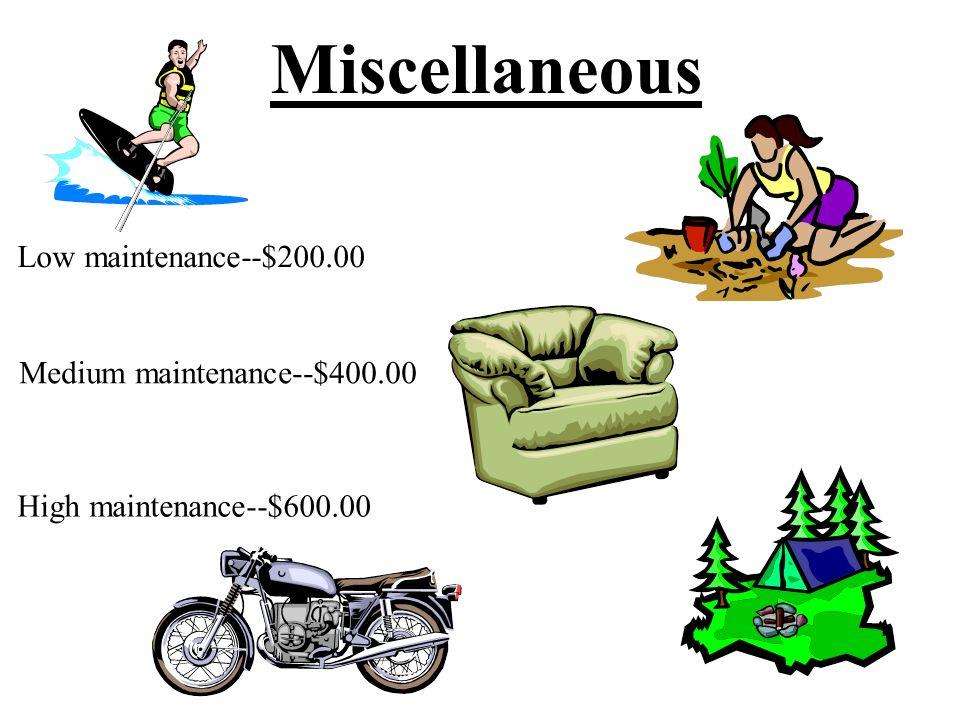 Miscellaneous Low maintenance--$200.00 Medium maintenance--$400.00 High maintenance--$600.00