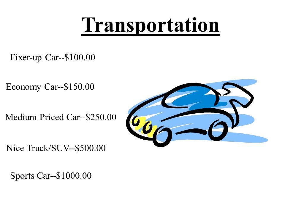 Transportation Fixer-up Car--$100.00 Economy Car--$150.00 Medium Priced Car--$250.00 Nice Truck/SUV--$500.00 Sports Car--$1000.00