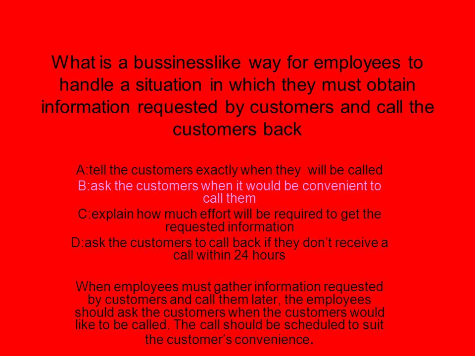 What is a bussinesslike way for employees to handle a situation in which they must obtain information requested by customers and call the customers ba