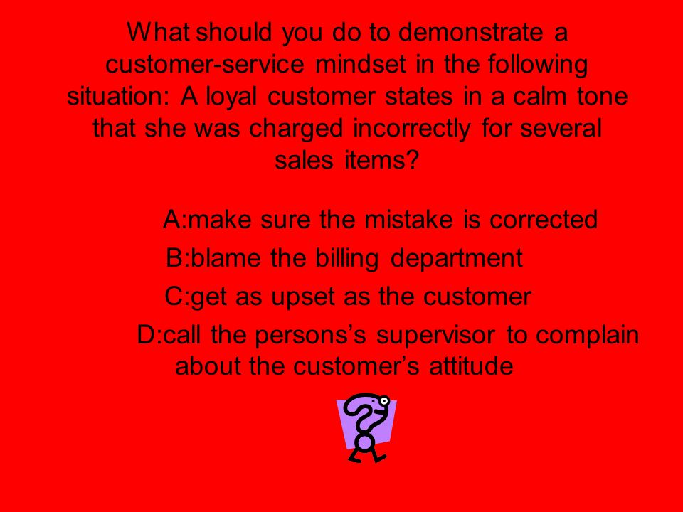 What should you do to demonstrate a customer-service mindset in the following situation: A loyal customer states in a calm tone that she was charged i