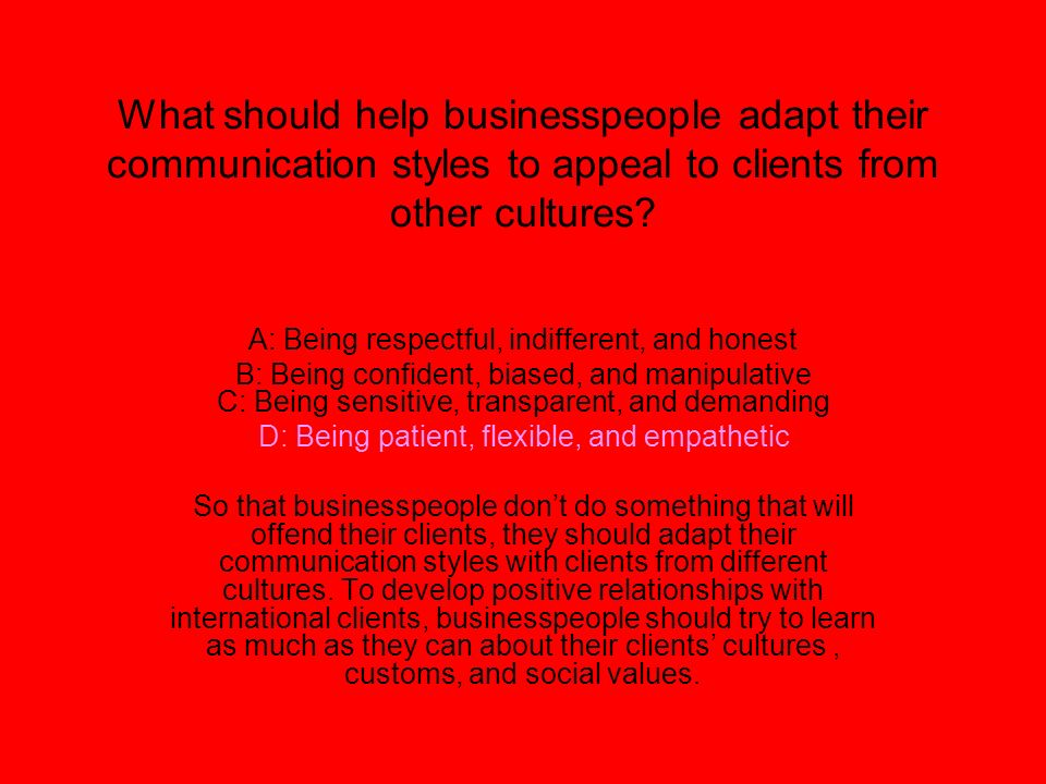 What should help businesspeople adapt their communication styles to appeal to clients from other cultures? A: Being respectful, indifferent, and hones