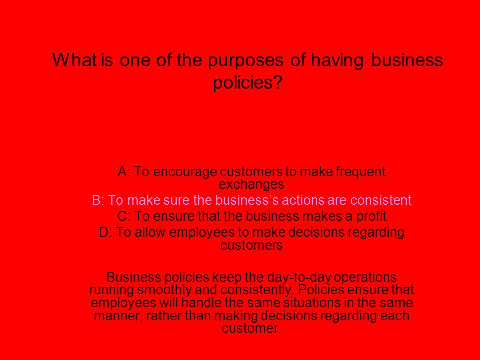 What is one of the purposes of having business policies? A: To encourage customers to make frequent exchanges B: To make sure the businesss actions ar