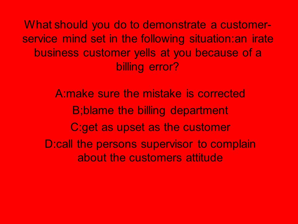 What should you do to demonstrate a customer- service mind set in the following situation:an irate business customer yells at you because of a billing