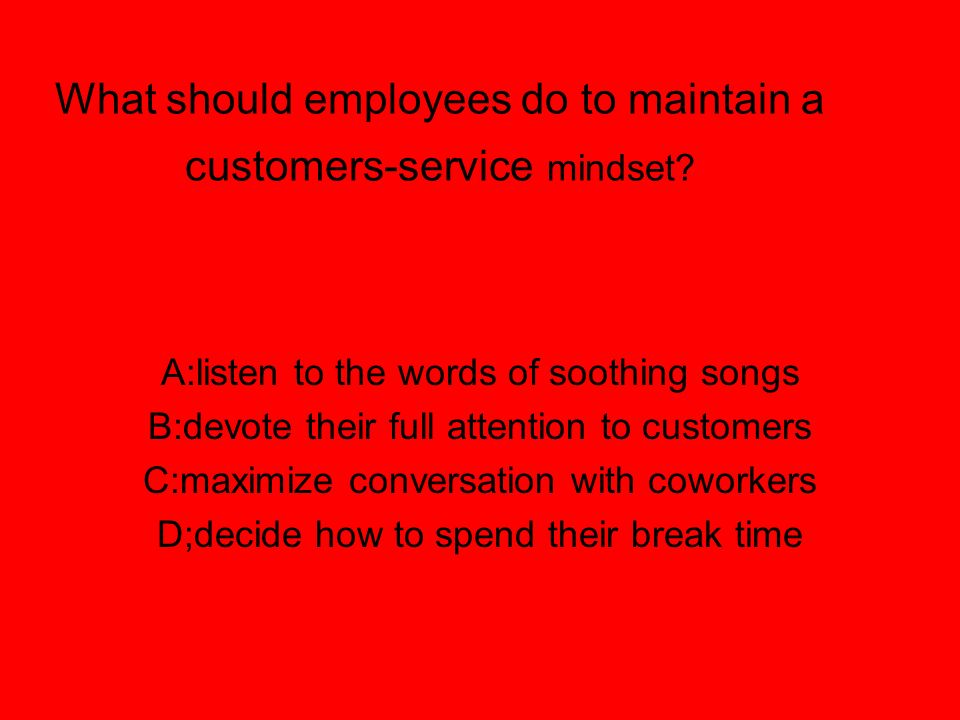 What should employees do to maintain a customers-service mindset? A:listen to the words of soothing songs B:devote their full attention to customers C