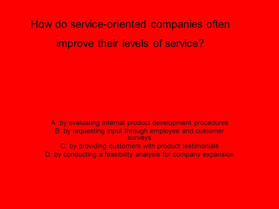 How do service-oriented companies often improve their levels of service? A :by evaluating internal product development procedures B: by requesting inp