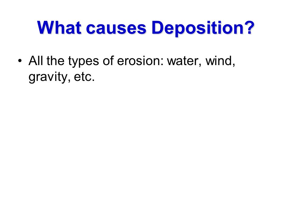 What causes Deposition? All the types of erosion: water, wind, gravity, etc.
