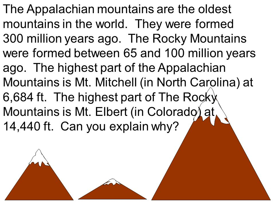The Appalachian mountains are the oldest mountains in the world. They were formed 300 million years ago. The Rocky Mountains were formed between 65 an