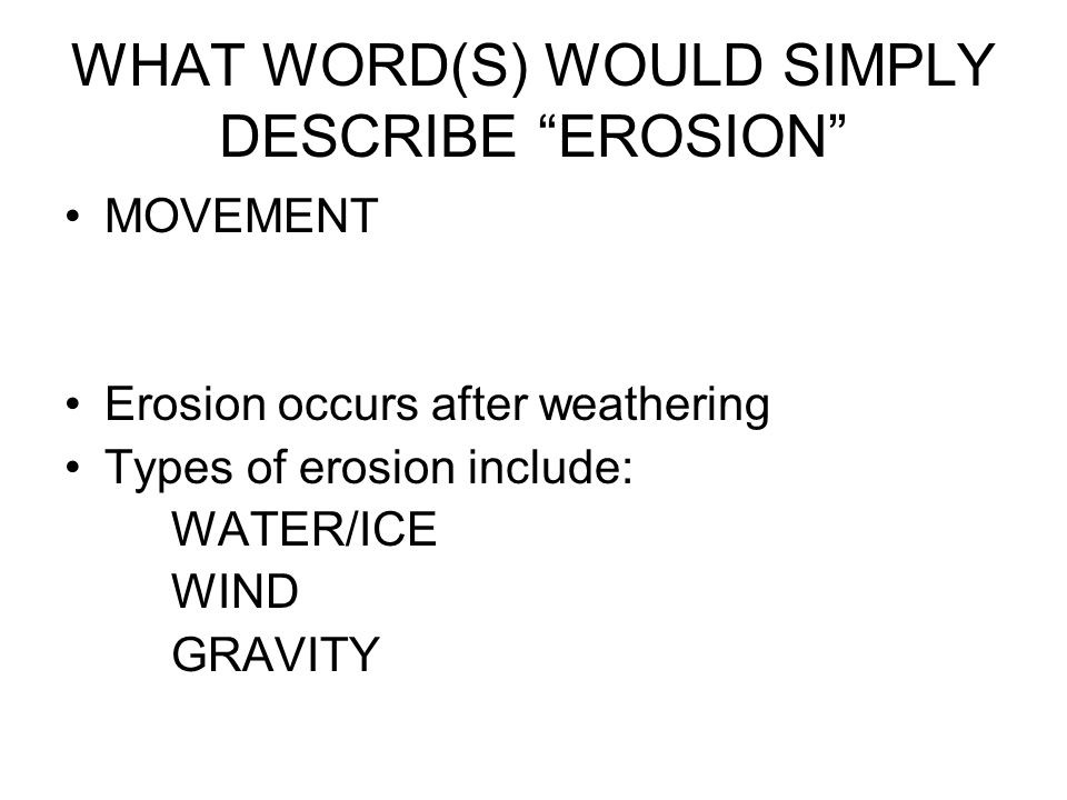 WHAT WORD(S) WOULD SIMPLY DESCRIBE EROSION MOVEMENT Erosion occurs after weathering Types of erosion include: WATER/ICE WIND GRAVITY