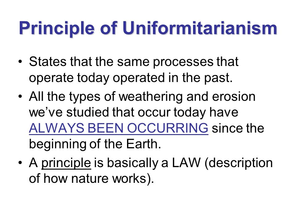 Principle of Uniformitarianism States that the same processes that operate today operated in the past. All the types of weathering and erosion weve st