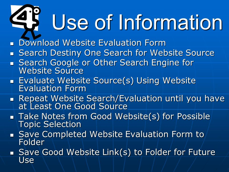 Download Website Evaluation Form Download Website Evaluation Form Search Destiny One Search for Website Source Search Destiny One Search for Website Source Search Google or Other Search Engine for Website Source Search Google or Other Search Engine for Website Source Evaluate Website Source(s) Using Website Evaluation Form Evaluate Website Source(s) Using Website Evaluation Form Repeat Website Search/Evaluation until you have at Least One Good Source Repeat Website Search/Evaluation until you have at Least One Good Source Take Notes from Good Website(s) for Possible Topic Selection Take Notes from Good Website(s) for Possible Topic Selection Save Completed Website Evaluation Form to Folder Save Completed Website Evaluation Form to Folder Save Good Website Link(s) to Folder for Future Use Save Good Website Link(s) to Folder for Future Use Use of Information