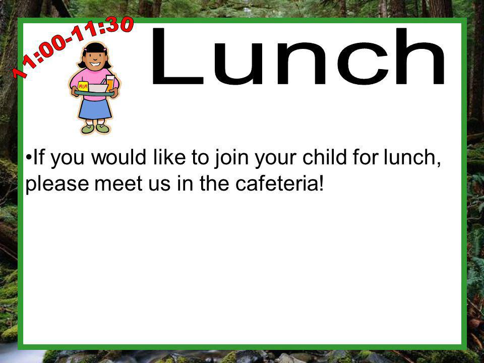 If you would like to join your child for lunch, please meet us in the cafeteria!