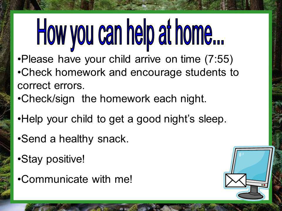 Please have your child arrive on time (7:55) Check homework and encourage students to correct errors.