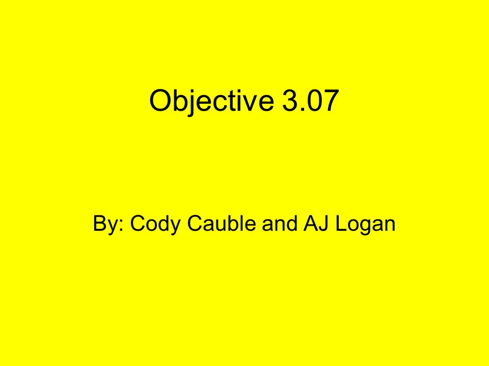 Objective 3.07 By: Cody Cauble and AJ Logan
