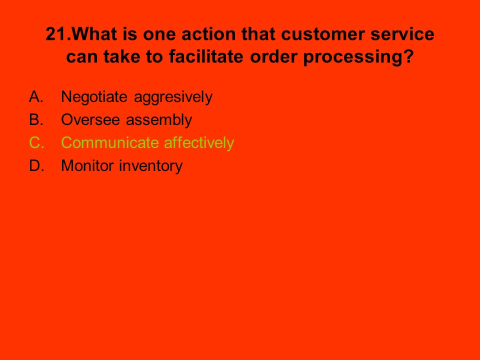 21.What is one action that customer service can take to facilitate order processing? A.Negotiate aggresively B.Oversee assembly C.Communicate affectiv