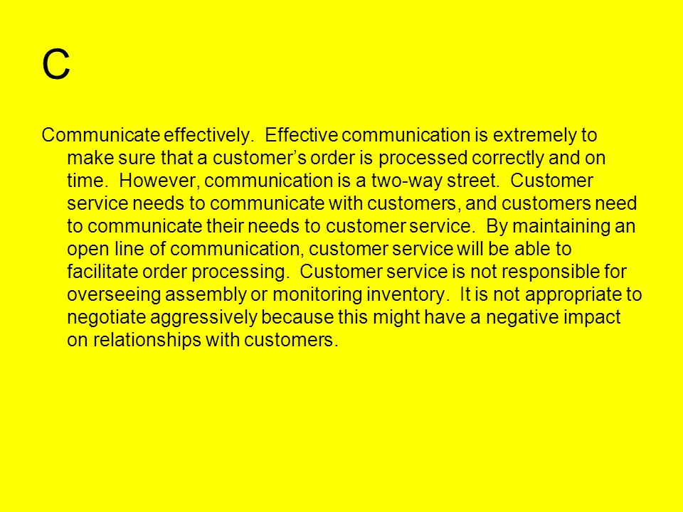 C Communicate effectively. Effective communication is extremely to make sure that a customers order is processed correctly and on time. However, commu