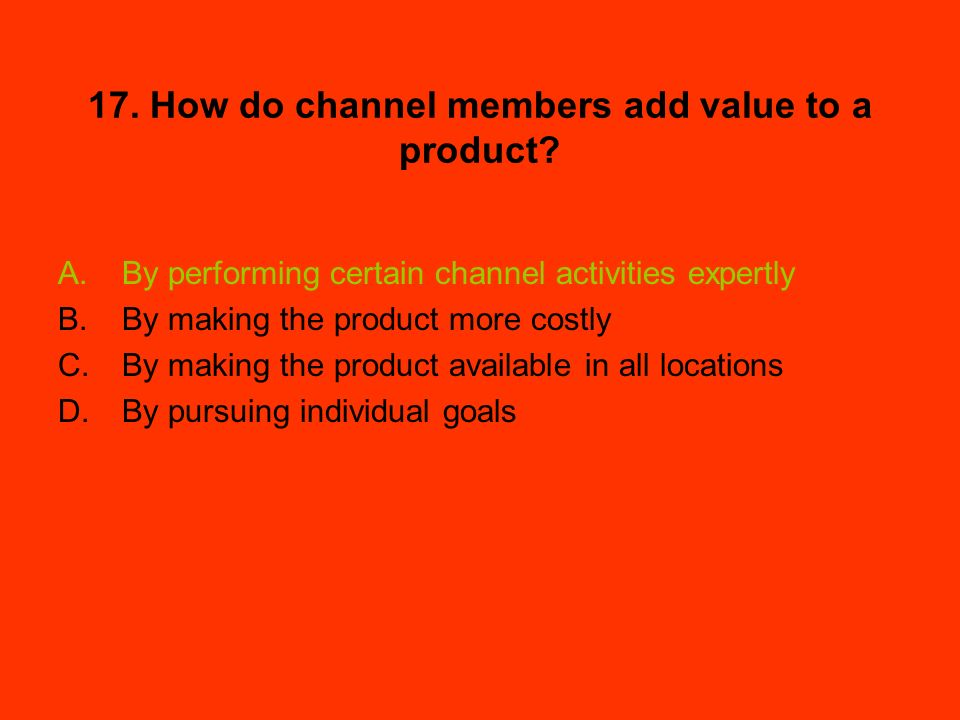 17. How do channel members add value to a product? A.By performing certain channel activities expertly B.By making the product more costly C.By making