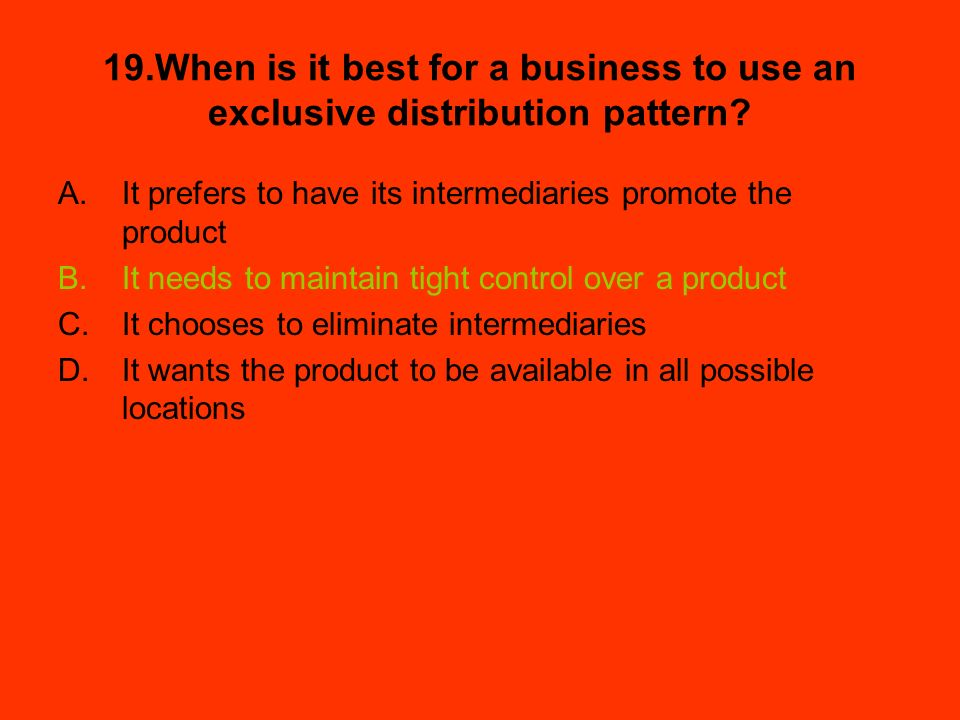 19.When is it best for a business to use an exclusive distribution pattern? A.It prefers to have its intermediaries promote the product B.It needs to