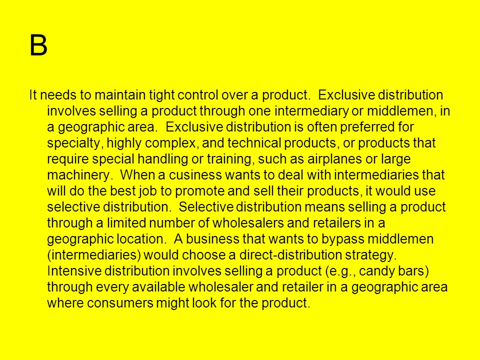 B It needs to maintain tight control over a product. Exclusive distribution involves selling a product through one intermediary or middlemen, in a geo