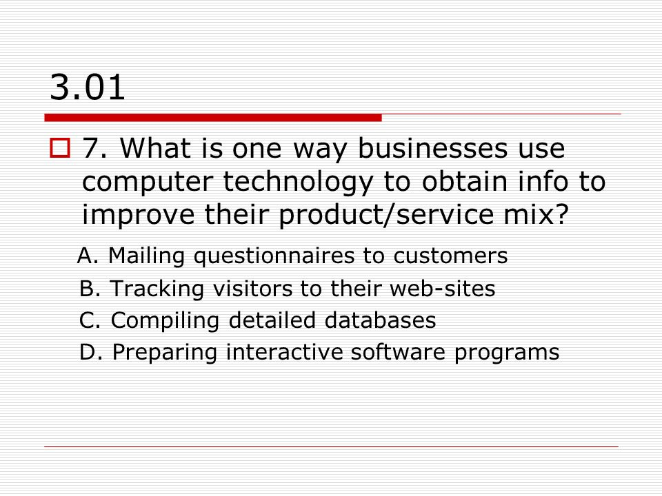 3.01 7. What is one way businesses use computer technology to obtain info to improve their product/service mix? A. Mailing questionnaires to customers