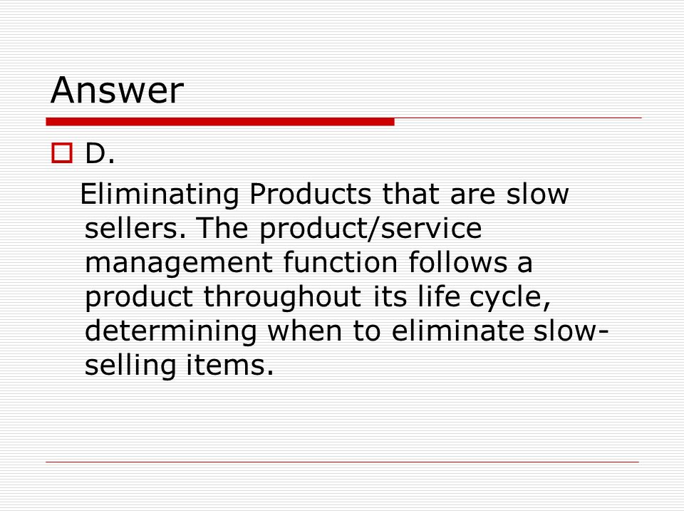 Answer D.Eliminating Products that are slow sellers.
