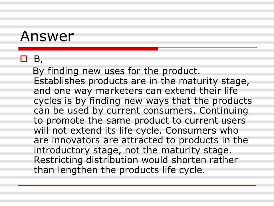 Answer B, By finding new uses for the product.