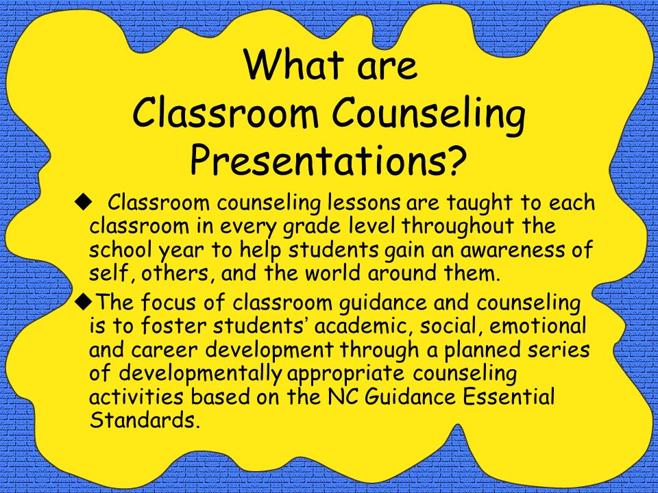 What are Classroom Counseling Presentations? Classroom counseling lessons are taught to each classroom in every grade level throughout the school year