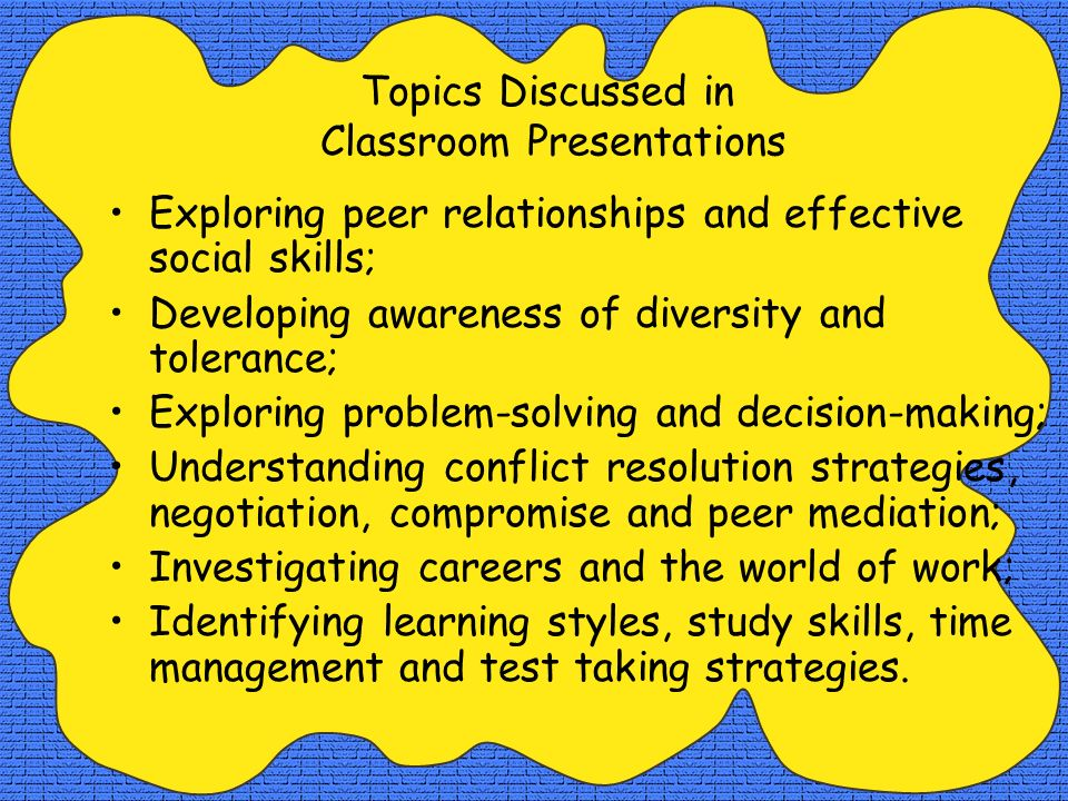 Topics Discussed in Classroom Presentations Exploring peer relationships and effective social skills; Developing awareness of diversity and tolerance;