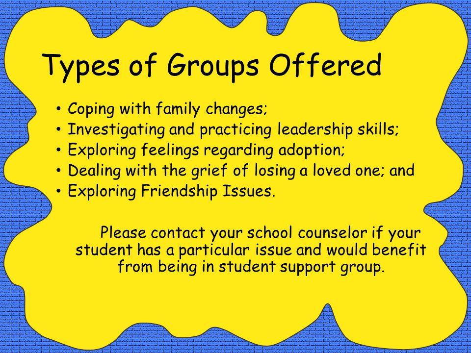 Types of Groups Offered Coping with family changes; Investigating and practicing leadership skills; Exploring feelings regarding adoption; Dealing wit