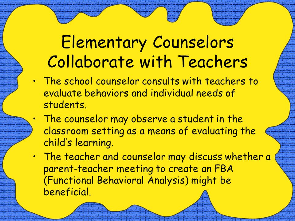 Elementary Counselors Collaborate with Teachers The school counselor consults with teachers to evaluate behaviors and individual needs of students. Th