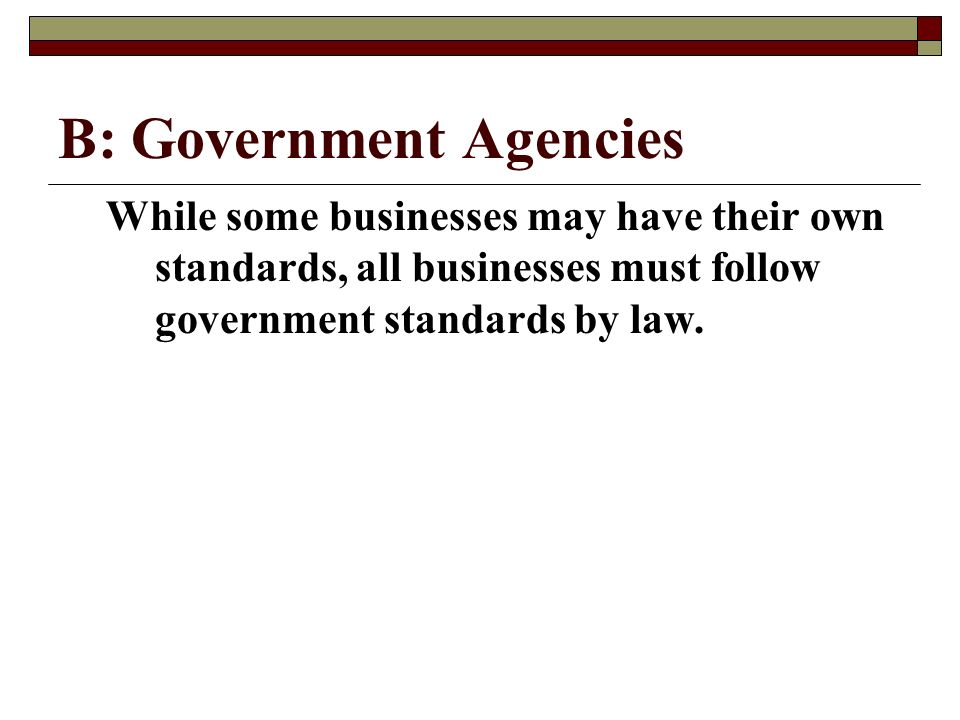 B: Government Agencies While some businesses may have their own standards, all businesses must follow government standards by law.